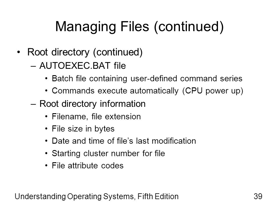 Understanding Operating Systems, Fifth Edition39 Managing Files (continued) Root directory (continued) –AUTOEXEC.BAT file Batch file containing user-d