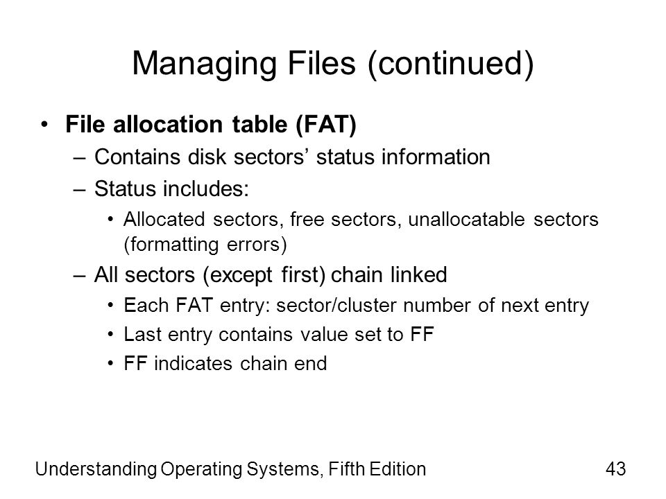 Understanding Operating Systems, Fifth Edition43 Managing Files (continued) File allocation table (FAT) –Contains disk sectors' status information –St