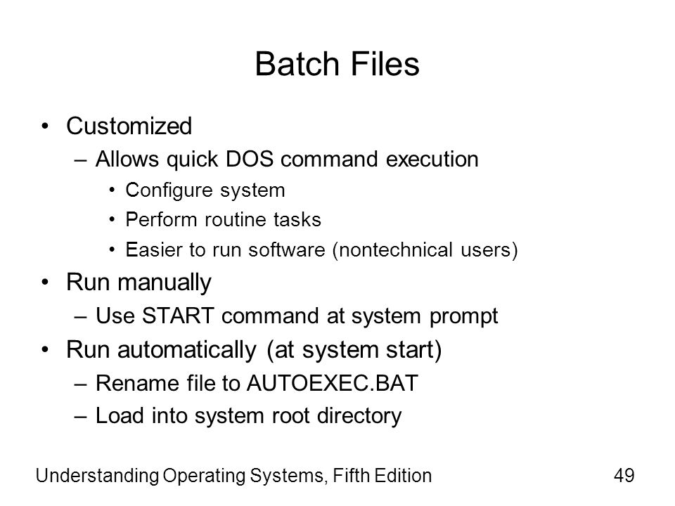 Understanding Operating Systems, Fifth Edition49 Batch Files Customized –Allows quick DOS command execution Configure system Perform routine tasks Eas