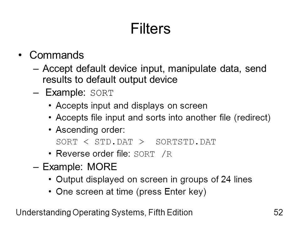 Understanding Operating Systems, Fifth Edition52 Filters Commands –Accept default device input, manipulate data, send results to default output device