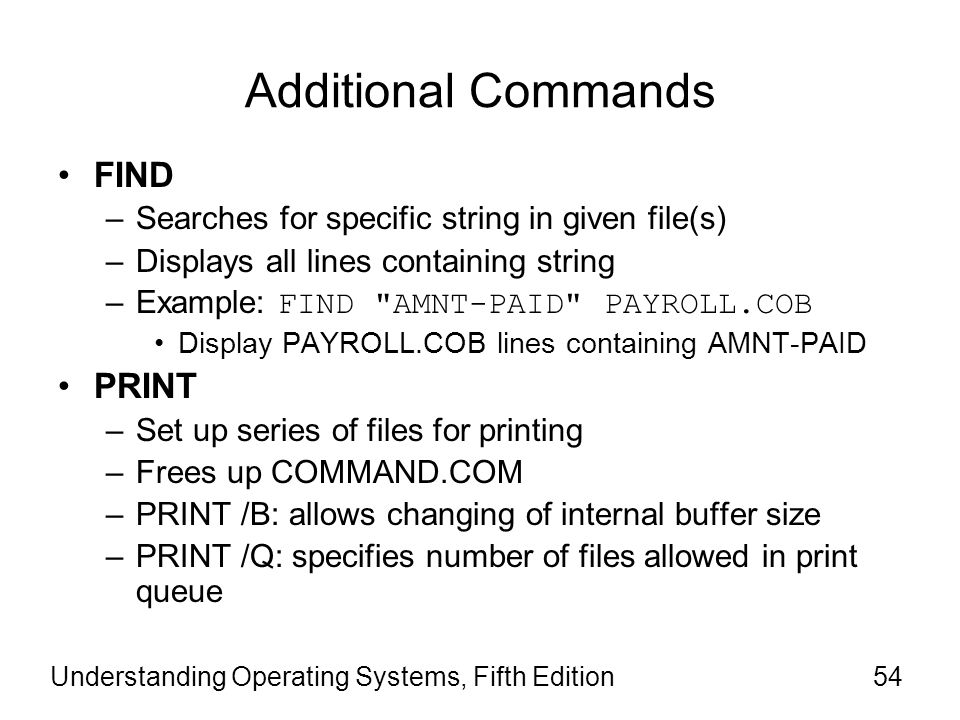 Understanding Operating Systems, Fifth Edition54 Additional Commands FIND –Searches for specific string in given file(s) –Displays all lines containin