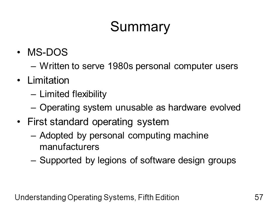 Understanding Operating Systems, Fifth Edition57 Summary MS-DOS –Written to serve 1980s personal computer users Limitation –Limited flexibility –Opera