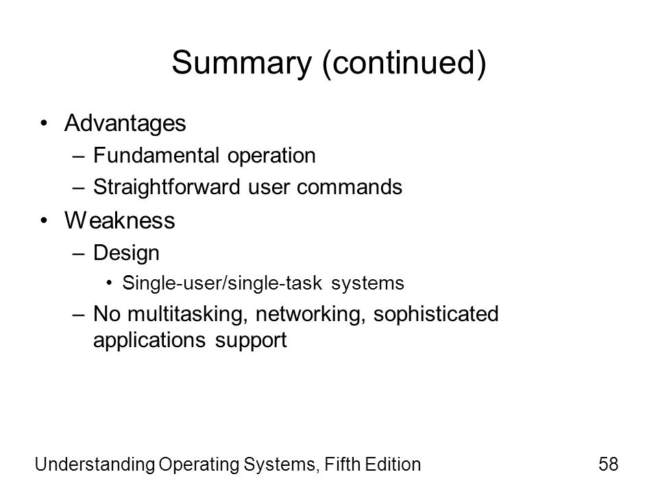 Understanding Operating Systems, Fifth Edition58 Summary (continued) Advantages –Fundamental operation –Straightforward user commands Weakness –Design