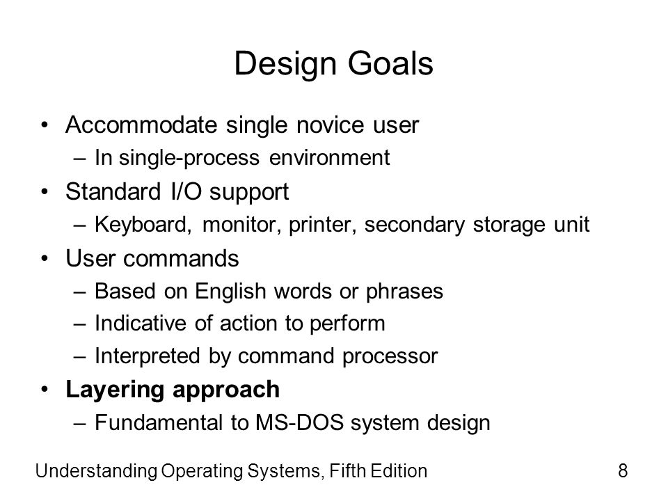 Understanding Operating Systems, Fifth Edition8 Design Goals Accommodate single novice user –In single-process environment Standard I/O support –Keybo