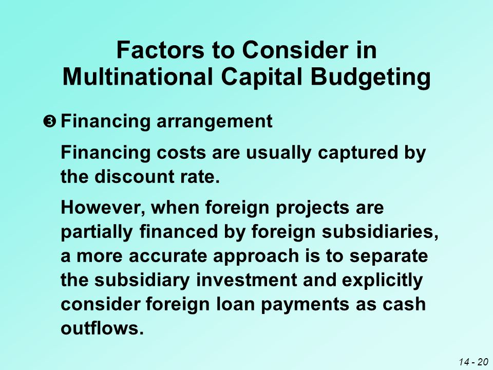 14 - 20 Factors to Consider in Multinational Capital Budgeting  Financing arrangement Financing costs are usually captured by the discount rate.