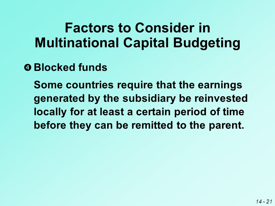 14 - 21 Factors to Consider in Multinational Capital Budgeting  Blocked funds Some countries require that the earnings generated by the subsidiary be reinvested locally for at least a certain period of time before they can be remitted to the parent.