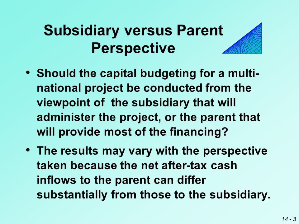 14 - 3 Subsidiary versus Parent Perspective Should the capital budgeting for a multi- national project be conducted from the viewpoint of the subsidiary that will administer the project, or the parent that will provide most of the financing.