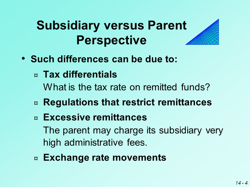 14 - 4 Subsidiary versus Parent Perspective Such differences can be due to: ¤ Tax differentials What is the tax rate on remitted funds.