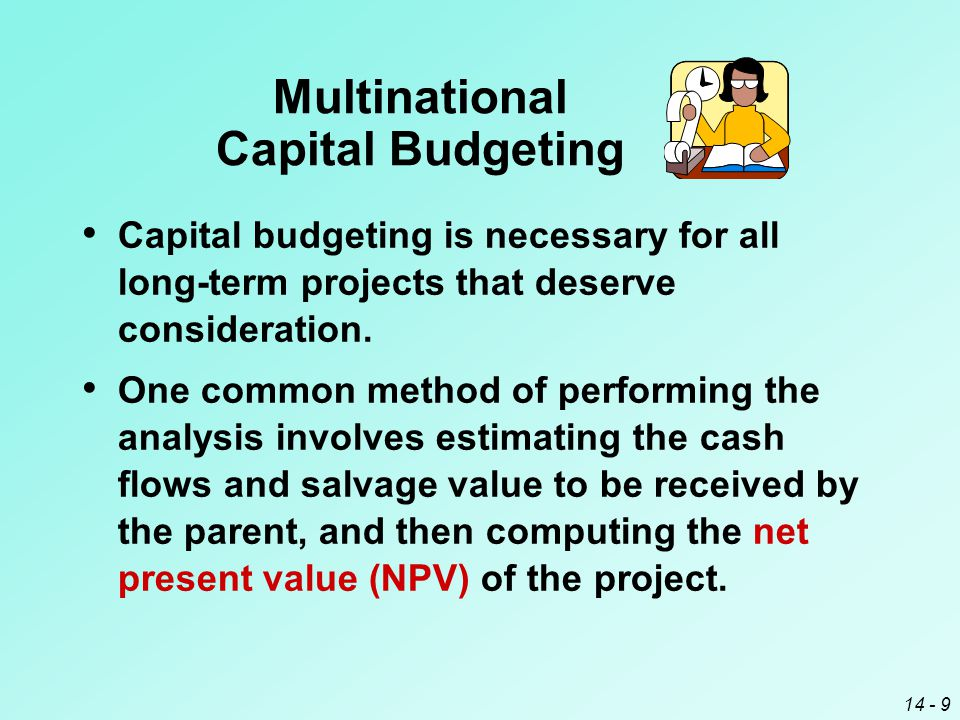 14 - 9 Multinational Capital Budgeting Capital budgeting is necessary for all long-term projects that deserve consideration.