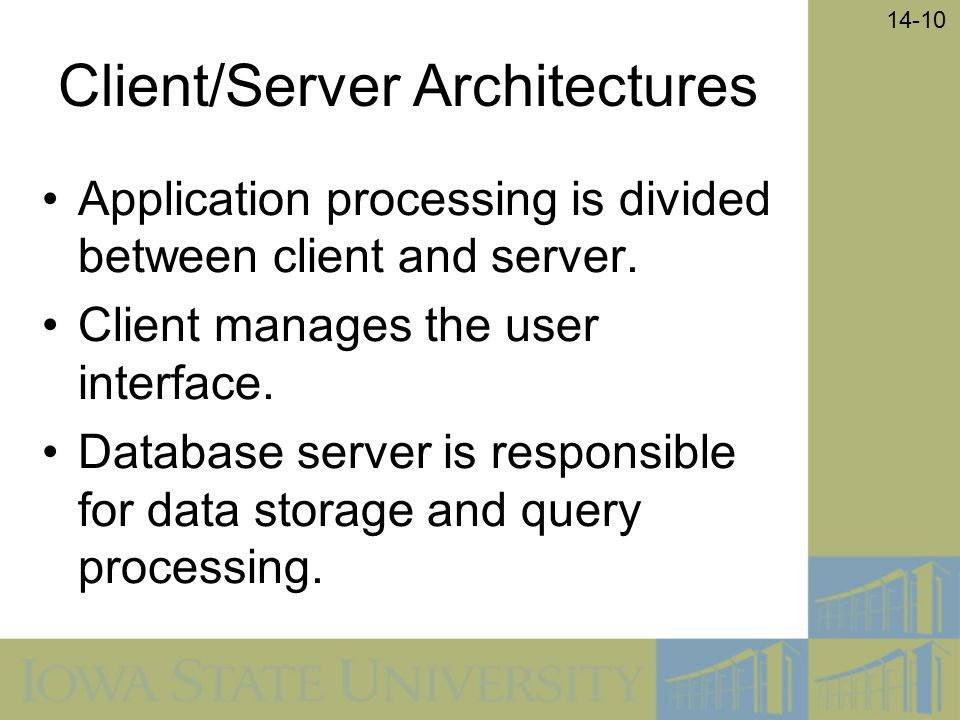 14-10 Client/Server Architectures Application processing is divided between client and server. Client manages the user interface. Database server is r