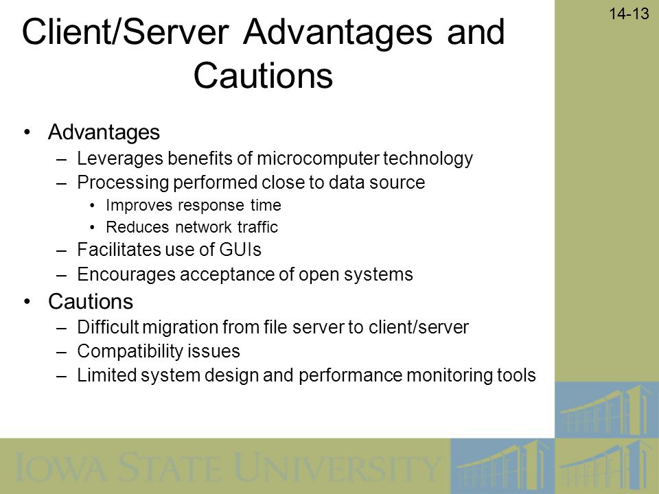 14-13 Client/Server Advantages and Cautions Advantages –Leverages benefits of microcomputer technology –Processing performed close to data source Impr