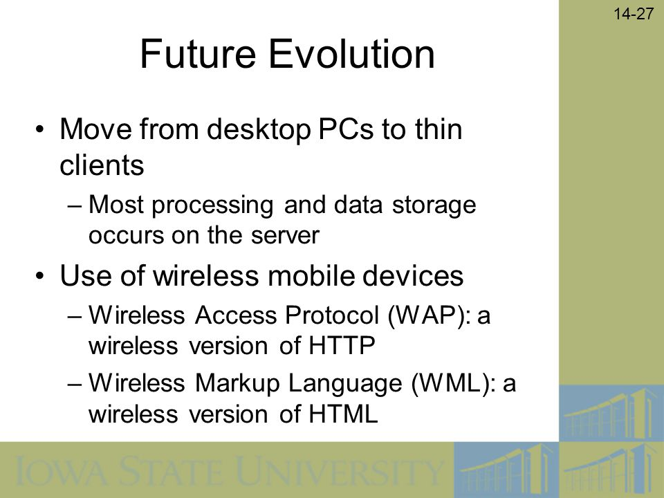 14-27 Future Evolution Move from desktop PCs to thin clients –Most processing and data storage occurs on the server Use of wireless mobile devices –Wi
