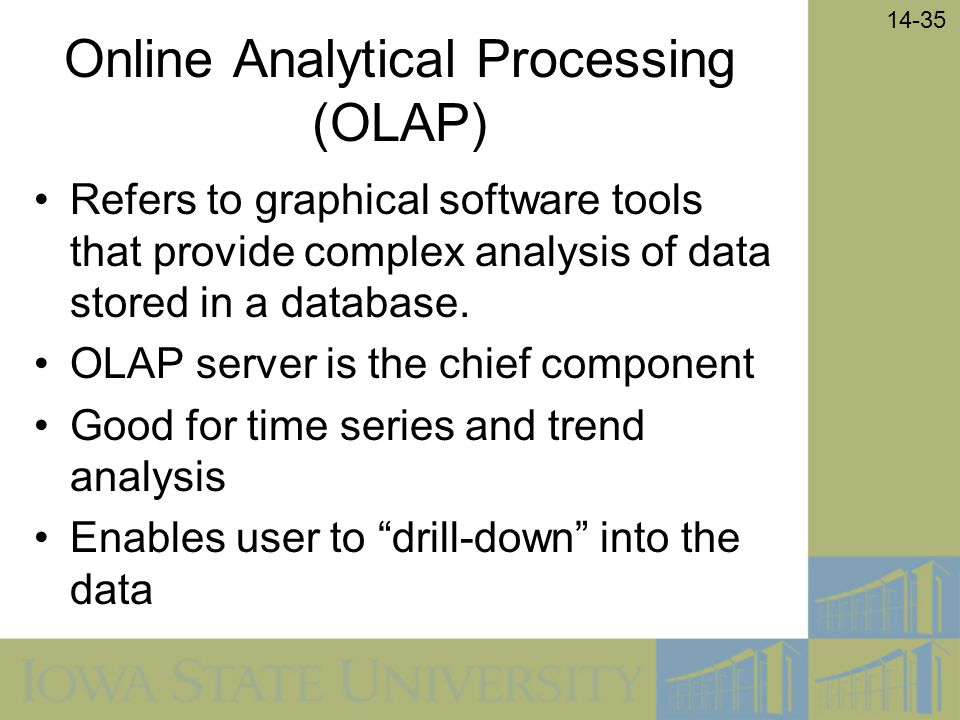14-35 Online Analytical Processing (OLAP) Refers to graphical software tools that provide complex analysis of data stored in a database. OLAP server i