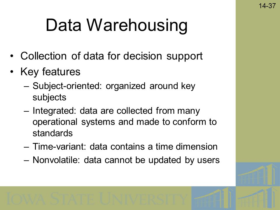 14-37 Data Warehousing Collection of data for decision support Key features –Subject-oriented: organized around key subjects –Integrated: data are col