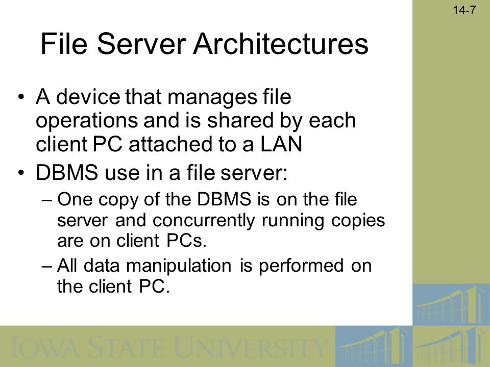 14-7 File Server Architectures A device that manages file operations and is shared by each client PC attached to a LAN DBMS use in a file server: –One