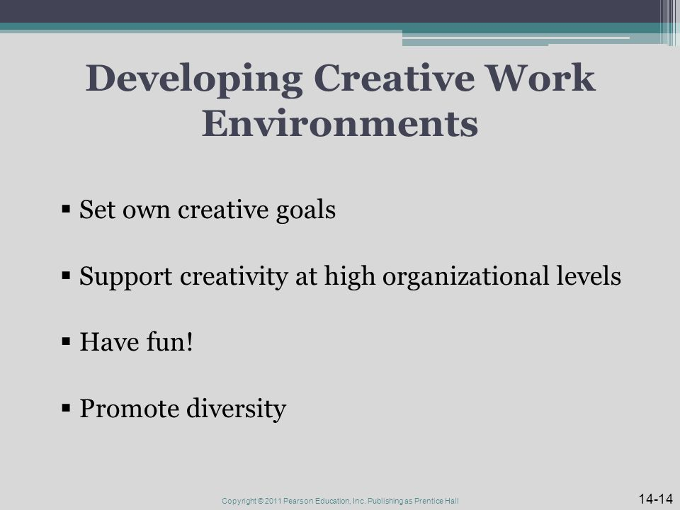 Developing Creative Work Environments  Set own creative goals  Support creativity at high organizational levels  Have fun.