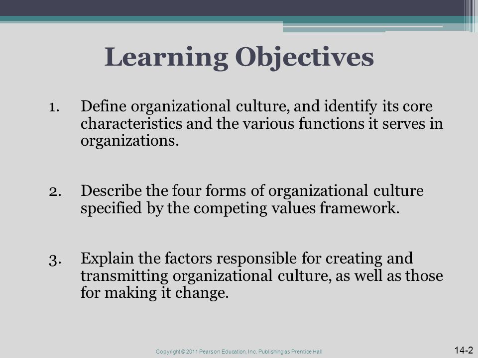 Learning Objectives 1.Define organizational culture, and identify its core characteristics and the various functions it serves in organizations.