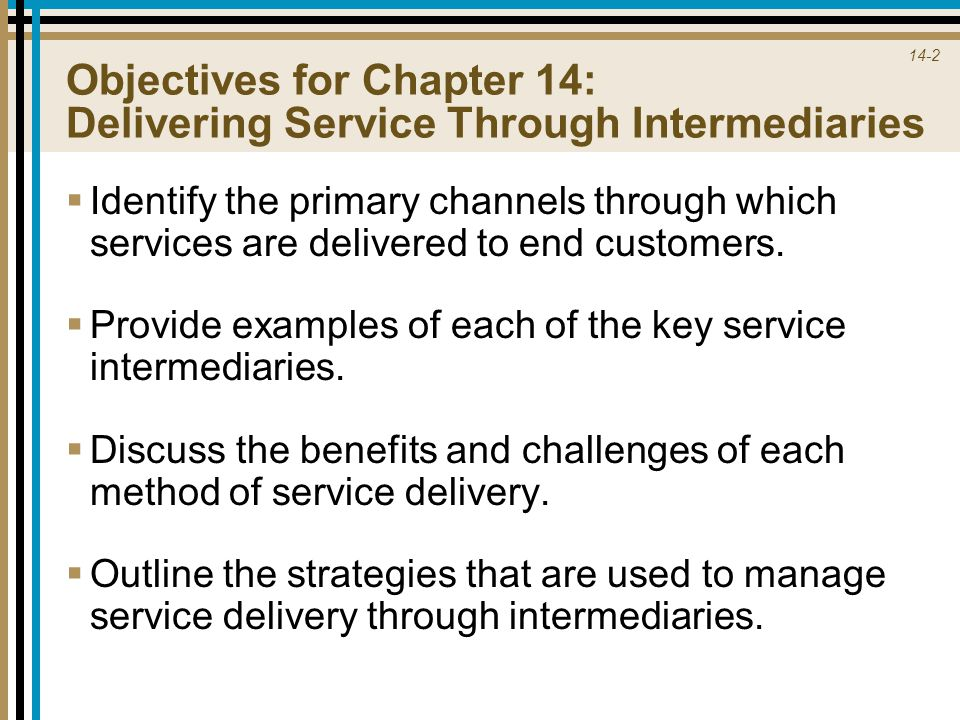 14-2 Objectives for Chapter 14: Delivering Service Through Intermediaries  Identify the primary channels through which services are delivered to end customers.