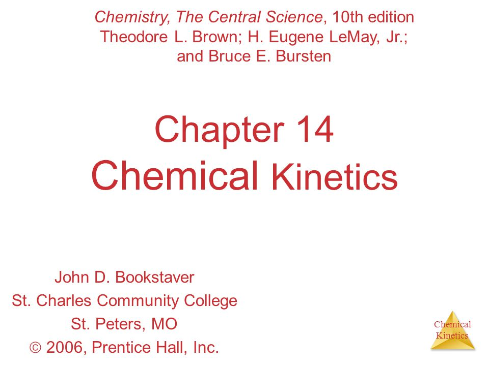 Chemical Kinetics Chapter 14 Chemical Kinetics John D. Bookstaver St. Charles Community College St. Peters, MO  2006, Prentice Hall, Inc. Chemistry,