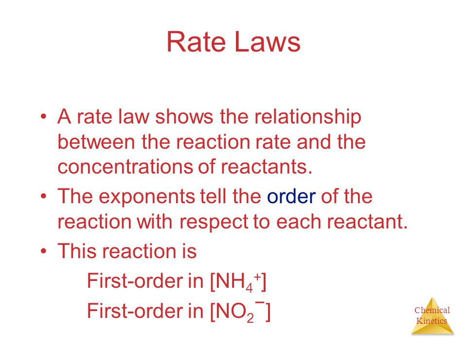 Chemical Kinetics Rate Laws A rate law shows the relationship between the reaction rate and the concentrations of reactants. The exponents tell the or