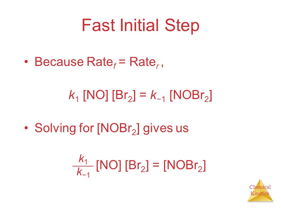 Chemical Kinetics Fast Initial Step Substituting this expression for [NOBr 2 ] in the rate law for the rate-determining step gives k2k1k−1k2k1k−1 Rate =[NO] [Br 2 ] [NO] = k [NO] 2 [Br 2 ]