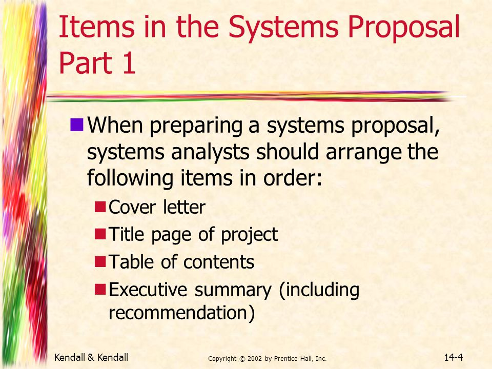 Kendall & Kendall Copyright © 2002 by Prentice Hall, Inc. 14-4 Items in the Systems Proposal Part 1 When preparing a systems proposal, systems analyst