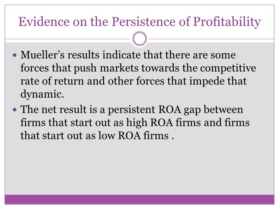 Evidence on the Persistence of Profitability Mueller's results indicate that there are some forces that push markets towards the competitive rate of r