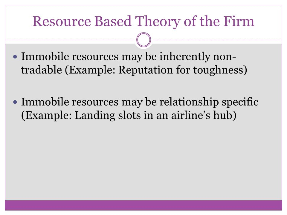 Resource Based Theory of the Firm Immobile resources may be inherently non- tradable (Example: Reputation for toughness) Immobile resources may be rel