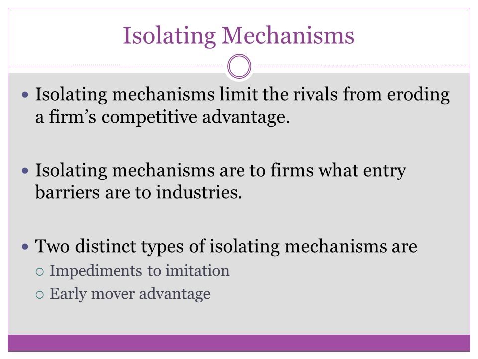 Isolating Mechanisms Isolating mechanisms limit the rivals from eroding a firm's competitive advantage. Isolating mechanisms are to firms what entry b