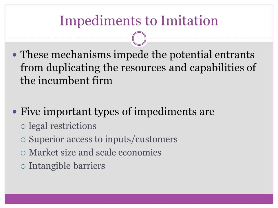 Impediments to Imitation These mechanisms impede the potential entrants from duplicating the resources and capabilities of the incumbent firm Five imp
