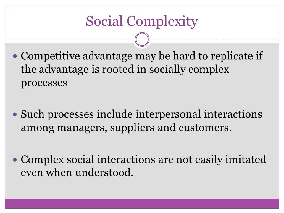 Social Complexity Competitive advantage may be hard to replicate if the advantage is rooted in socially complex processes Such processes include inter