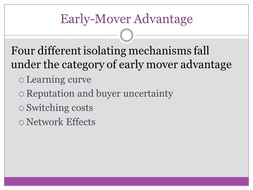 Early-Mover Advantage Four different isolating mechanisms fall under the category of early mover advantage  Learning curve  Reputation and buyer unc