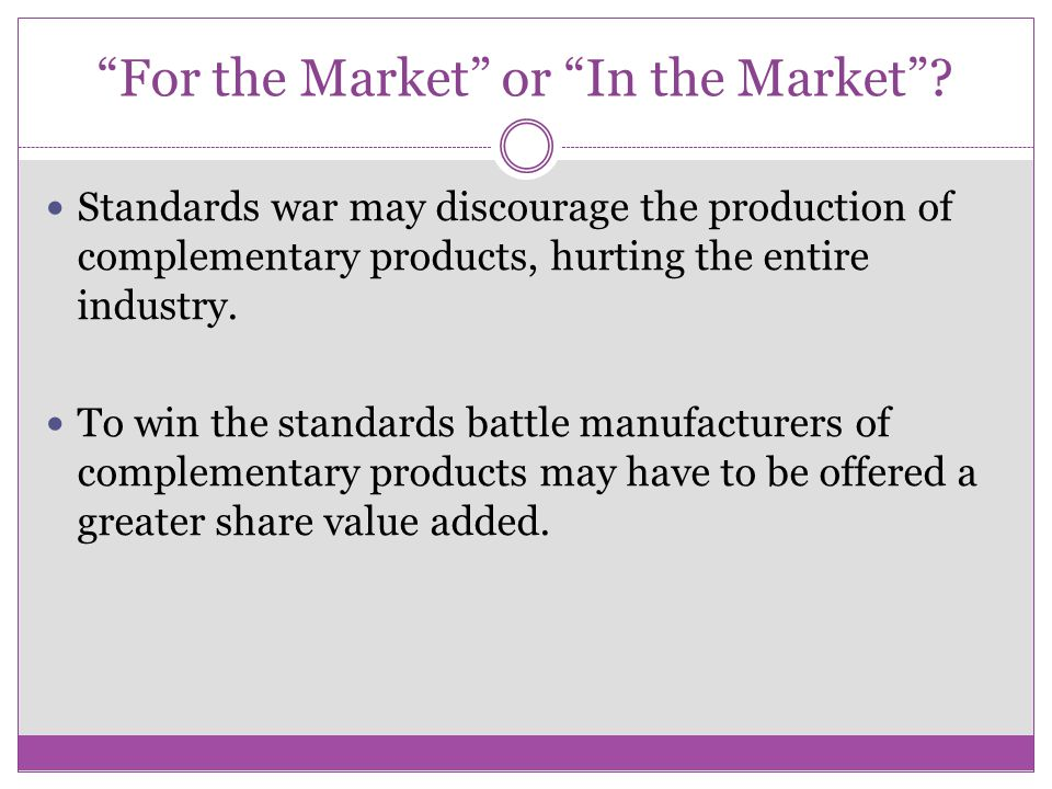 """For the Market"" or ""In the Market""? Standards war may discourage the production of complementary products, hurting the entire industry. To win the st"