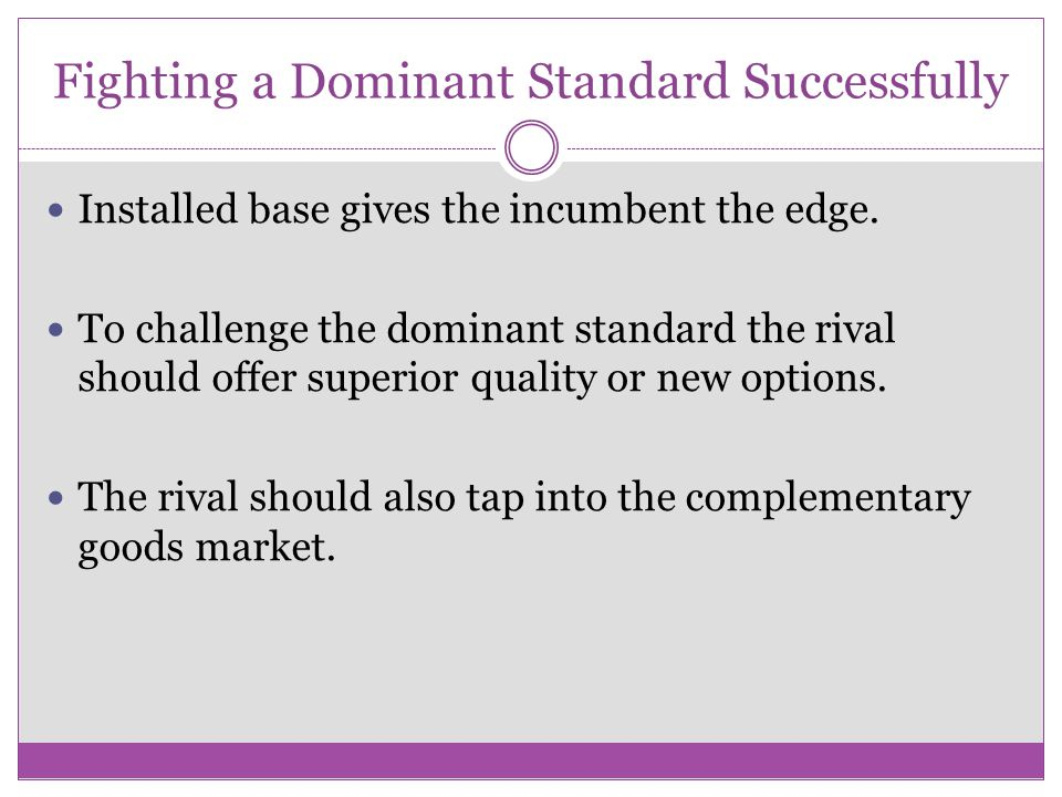 Fighting a Dominant Standard Successfully Installed base gives the incumbent the edge. To challenge the dominant standard the rival should offer super