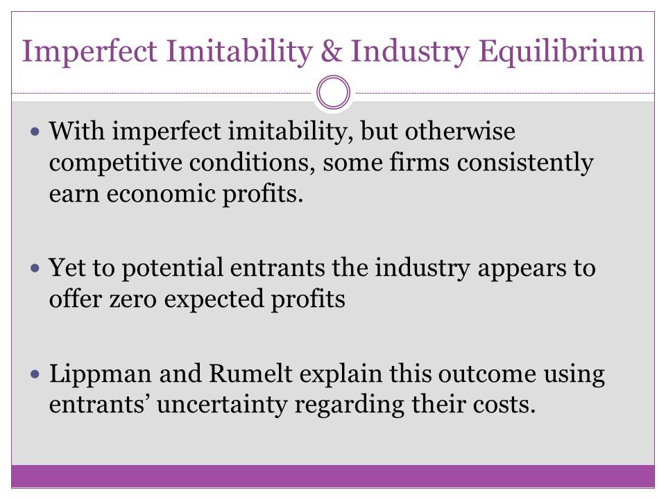 Imperfect Imitability & Industry Equilibrium With imperfect imitability, but otherwise competitive conditions, some firms consistently earn economic p
