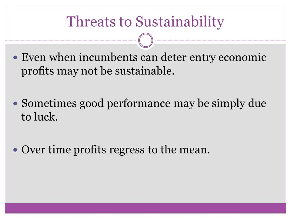 Threats to Sustainability Even when incumbents can deter entry economic profits may not be sustainable. Sometimes good performance may be simply due t