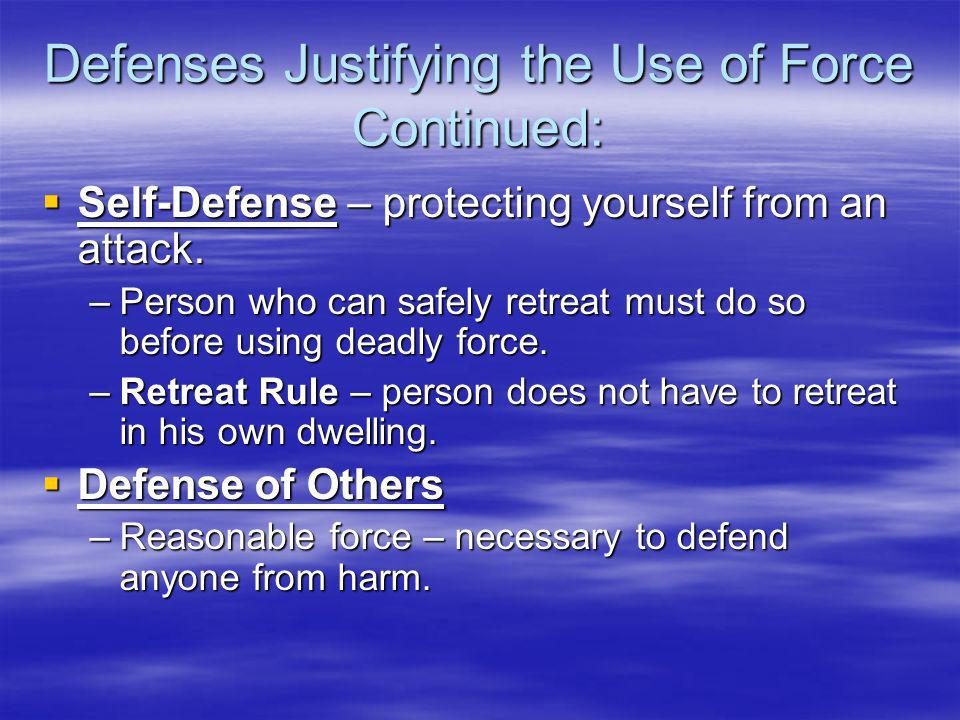 Defenses Justifying the Use of Force Continued:  Self-Defense – protecting yourself from an attack.