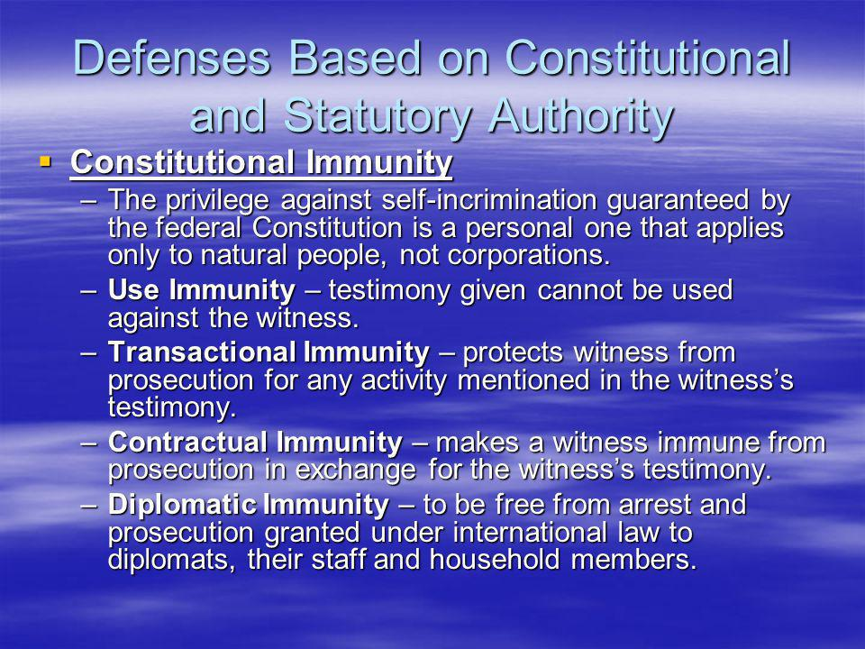 Defenses Based on Constitutional and Statutory Authority  Constitutional Immunity –The privilege against self-incrimination guaranteed by the federal Constitution is a personal one that applies only to natural people, not corporations.
