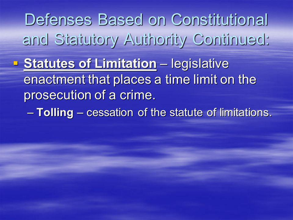Defenses Based on Constitutional and Statutory Authority Continued:  Statutes of Limitation – legislative enactment that places a time limit on the prosecution of a crime.