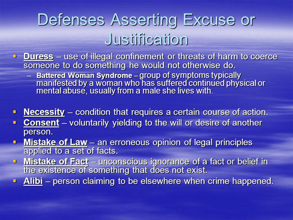 Defenses Asserting Excuse or Justification  Duress – use of illegal confinement or threats of harm to coerce someone to do something he would not otherwise do.