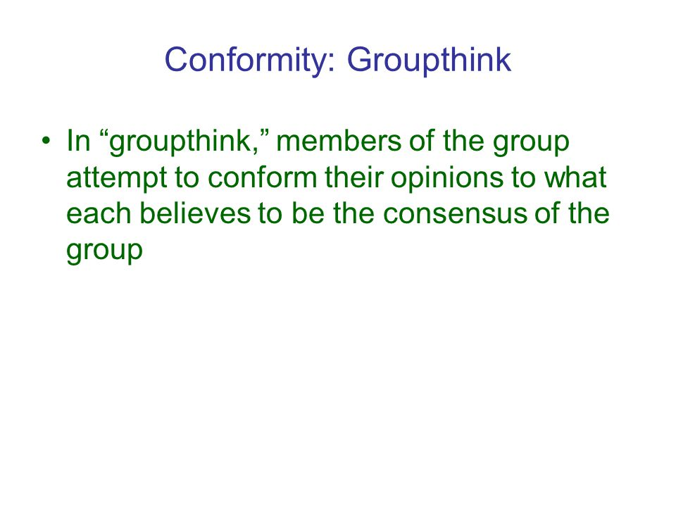 Conformity: Groupthink In groupthink, members of the group attempt to conform their opinions to what each believes to be the consensus of the group