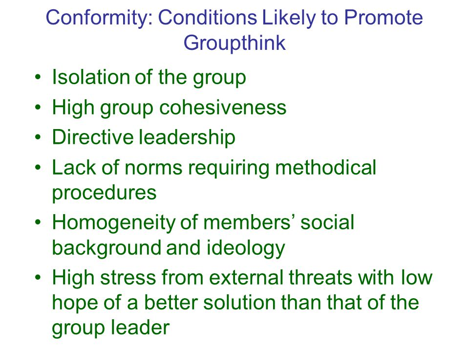 Conformity: Conditions Likely to Promote Groupthink Isolation of the group High group cohesiveness Directive leadership Lack of norms requiring methodical procedures Homogeneity of members' social background and ideology High stress from external threats with low hope of a better solution than that of the group leader