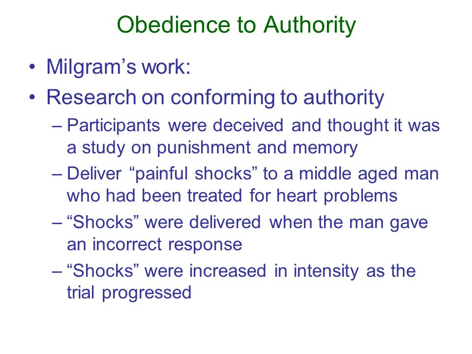 Obedience to Authority Milgram's work: Research on conforming to authority –Participants were deceived and thought it was a study on punishment and memory –Deliver painful shocks to a middle aged man who had been treated for heart problems – Shocks were delivered when the man gave an incorrect response – Shocks were increased in intensity as the trial progressed