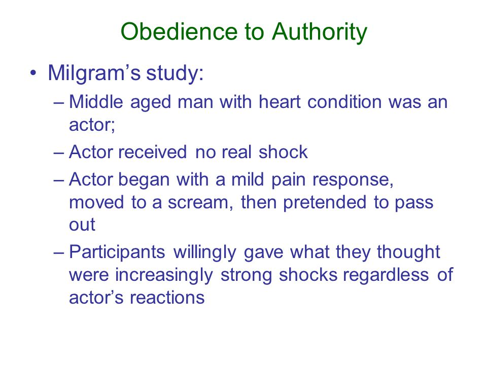 Obedience to Authority Milgram's study: –Middle aged man with heart condition was an actor; –Actor received no real shock –Actor began with a mild pain response, moved to a scream, then pretended to pass out –Participants willingly gave what they thought were increasingly strong shocks regardless of actor's reactions