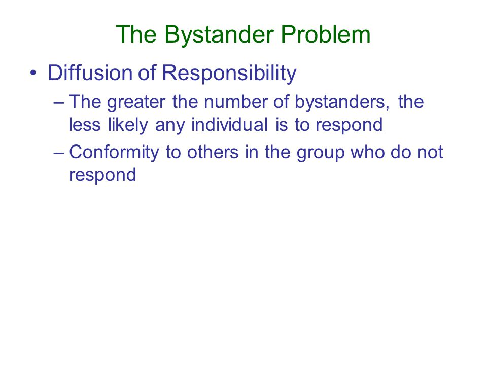 The Bystander Problem Diffusion of Responsibility –The greater the number of bystanders, the less likely any individual is to respond –Conformity to others in the group who do not respond