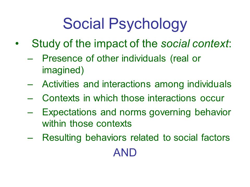 Social Psychology Study of the impact of the social context: –Presence of other individuals (real or imagined) –Activities and interactions among individuals –Contexts in which those interactions occur –Expectations and norms governing behavior within those contexts –Resulting behaviors related to social factors AND