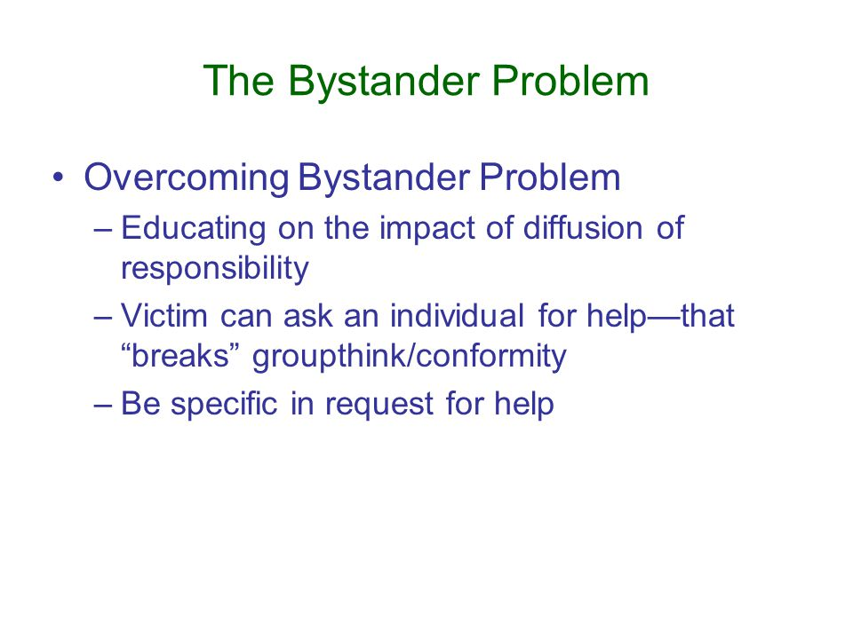 The Bystander Problem Overcoming Bystander Problem –Educating on the impact of diffusion of responsibility –Victim can ask an individual for help—that breaks groupthink/conformity –Be specific in request for help
