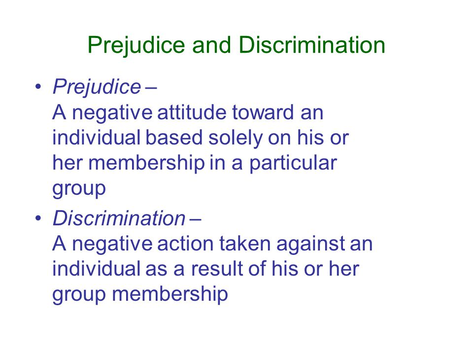 Prejudice and Discrimination Prejudice – A negative attitude toward an individual based solely on his or her membership in a particular group Discrimination – A negative action taken against an individual as a result of his or her group membership