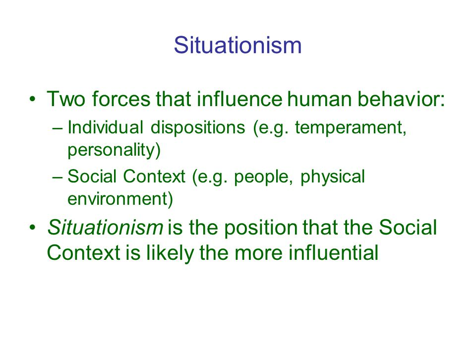 Situationism Two forces that influence human behavior: –Individual dispositions (e.g.