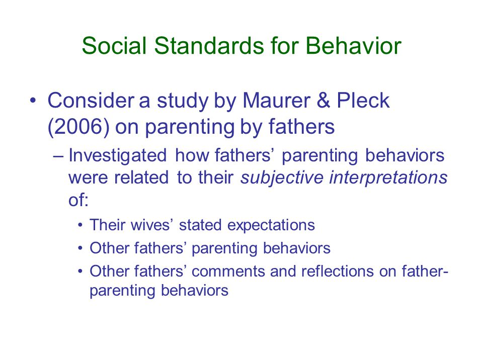 Social Standards for Behavior Consider a study by Maurer & Pleck (2006) on parenting by fathers –Investigated how fathers' parenting behaviors were related to their subjective interpretations of: Their wives' stated expectations Other fathers' parenting behaviors Other fathers' comments and reflections on father- parenting behaviors
